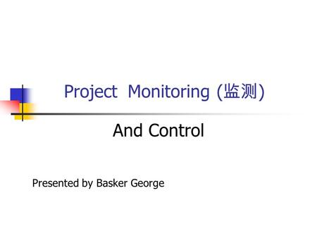 Project Monitoring ( 监测 ) And Control Presented by Basker George.