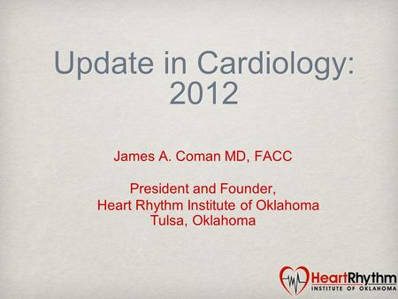 Update in Cardiology: 2012 James A. Coman MD, FACC President and Founder, Heart Rhythm Institute of Oklahoma Tulsa, Oklahoma.