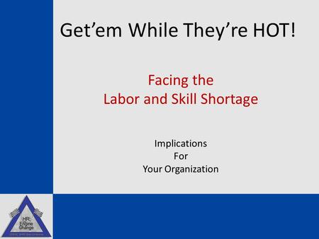 Get'em While They're HOT! Facing the Labor and Skill Shortage Implications For Your Organization Dr. Tony Zeiss.