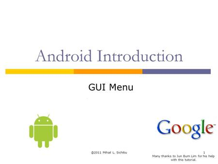 @2011 Mihail L. Sichitiu1 Android Introduction GUI Menu Many thanks to Jun Bum Lim for his help with this tutorial.