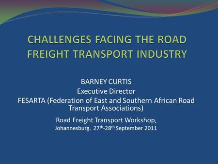 BARNEY CURTIS Executive Director FESARTA (Federation of East and Southern African Road Transport Associations) Road Freight Transport Workshop, Johannesburg.