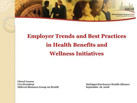 Employer Trends and Best Practices in Health Benefits and Wellness Initiatives Cheryl Larson Vice PresidentMichigan Purchasers Health Alliance Midwest.