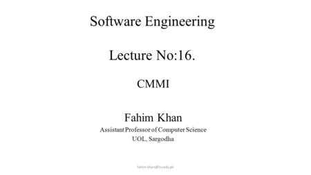 Software Engineering Lecture No:16. Lecture # 7 CMMI Fahim Khan Assistant Professor of Computer Science UOL, Sargodha