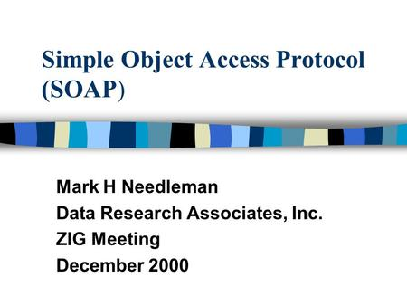 Simple Object Access Protocol (SOAP) Mark H Needleman Data Research Associates, Inc. ZIG Meeting December 2000.