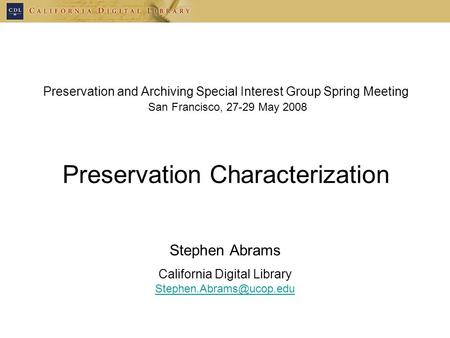 Preservation and Archiving Special Interest Group Spring Meeting San Francisco, 27-29 May 2008 Preservation Characterization Stephen Abrams California.