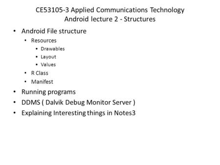 CE53105-3 Applied Communications Technology Android lecture 2 - Structures Android File structure Resources Drawables Layout Values R Class Manifest Running.