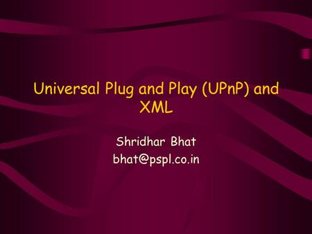 Universal Plug and Play (UPnP) and XML Shridhar Bhat