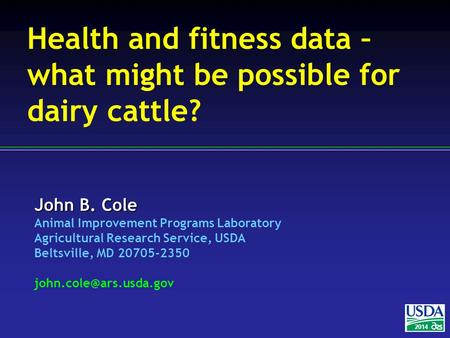 John B. Cole Animal Improvement Programs Laboratory Agricultural Research Service, USDA Beltsville, MD 20705-2350 2014 Health and.