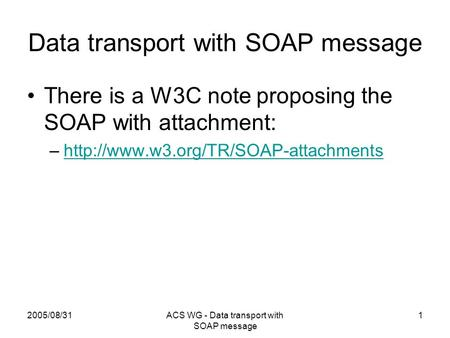 2005/08/31ACS WG - Data transport with SOAP message 1 Data transport with SOAP message There is a W3C note proposing the SOAP with attachment: –http://www.w3.org/TR/SOAP-attachmentshttp://www.w3.org/TR/SOAP-attachments.
