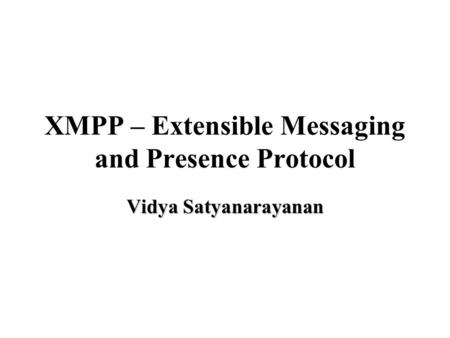 XMPP – Extensible Messaging and Presence Protocol Vidya Satyanarayanan.