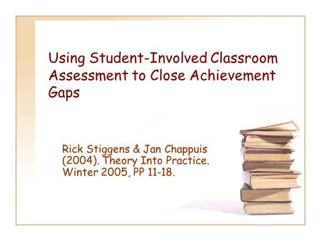 Using Student-Involved Classroom Assessment to Close Achievement Gaps Rick Stiggens & Jan Chappuis (2004). Theory Into Practice. Winter 2005, PP 11-18.