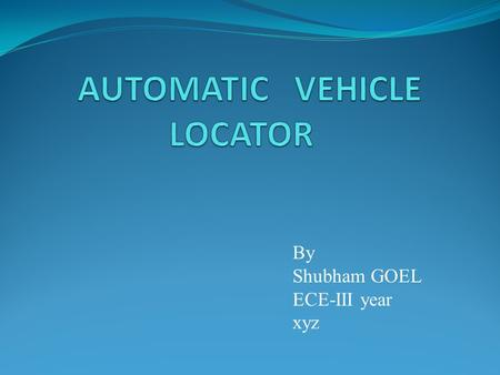 By Shubham GOEL ECE-III year xyz. Introduction Automatic Vehicle Locator (AVL) is a computer – based vehicle tracking system The actual real –time position.
