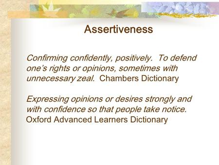 Assertiveness Confirming confidently, positively. To defend one's rights or opinions, sometimes with unnecessary zeal. Chambers Dictionary Expressing opinions.