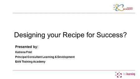 Designing your Recipe for Success? Presented by: Katrena Friel Principal Consultant Learning & Development EAN Training Academy.
