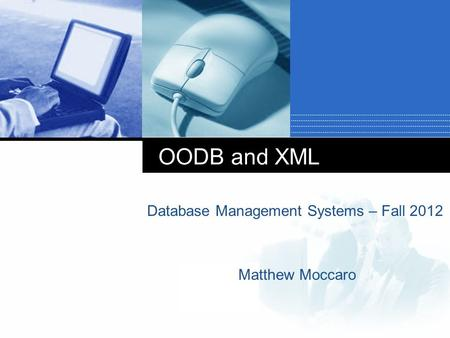 Company LOGO OODB and XML Database Management Systems – Fall 2012 Matthew Moccaro.
