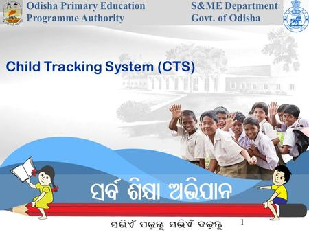 Odisha Primary Education Programme Authority S&ME Department Govt. of Odisha 1 Child Tracking System (CTS)