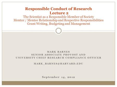 MARK BARNES SENIOR ASSOCIATE PROVOST AND UNIVERSITY CHIEF RESEARCH COMPLIANCE OFFICER September 14, 2012 Responsible Conduct of.