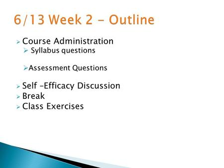  Course Administration  Syllabus questions  Assessment Questions  Self –Efficacy Discussion  Break  Class Exercises.