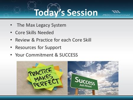 The Max Legacy System Core Skills Needed Review & Practice for each Core Skill Resources for Support Your Commitment & SUCCESS Today's Session.