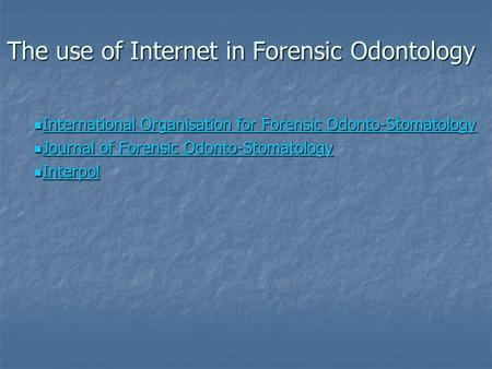 The use of Internet in Forensic Odontology International Organisation for Forensic Odonto-Stomatology International Organisation for Forensic Odonto-Stomatology.