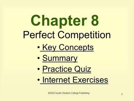 1 Chapter 8 Perfect Competition Key Concepts Key Concepts Summary Practice Quiz Internet Exercises Internet Exercises ©2002 South-Western College Publishing.