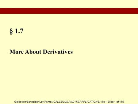 Goldstein/Schneider/Lay/Asmar, CALCULUS AND ITS APPLICATIONS, 11e – Slide 1 of 115 § 1.7 More About Derivatives.