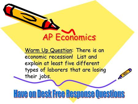 AP Economics Warm Up Question: There is an economic recession! List and explain at least five different types of laborers that are losing their jobs.
