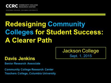 COMMUNITY COLLEGE RESEARCH CENTER Davis Jenkins Senior Research Associate Community College Research Center Teachers College, Columbia University Redesigning.