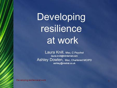 Developing resilience at work 1 Laura Knill, Msc, C Psychol Ashley Dowlen, Msc, Chartered MCIPD