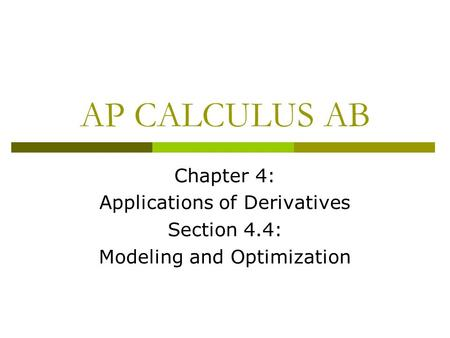AP CALCULUS AB Chapter 4: Applications of Derivatives Section 4.4: Modeling and Optimization.