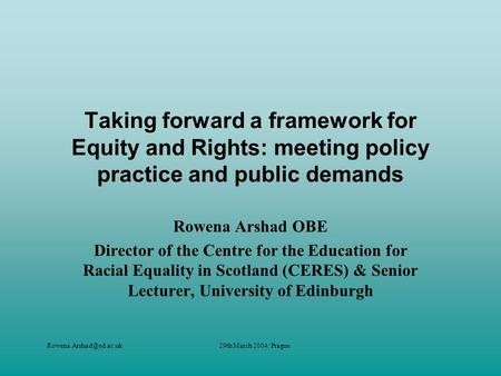 March 2004: Prague Taking forward a framework for Equity and Rights: meeting policy practice and public demands Rowena Arshad.