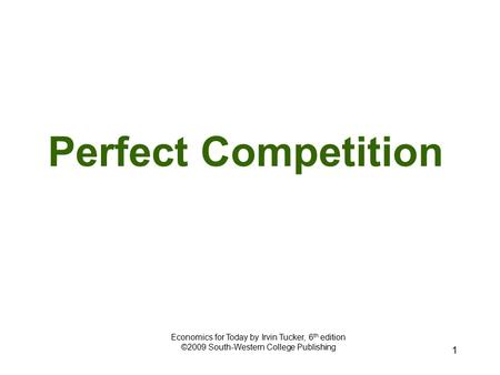 1 Perfect Competition Economics for Today by Irvin Tucker, 6 th edition ©2009 South-Western College Publishing.