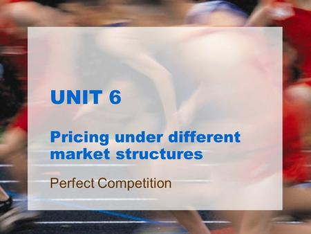 UNIT 6 Pricing under different market structures Perfect Competition.