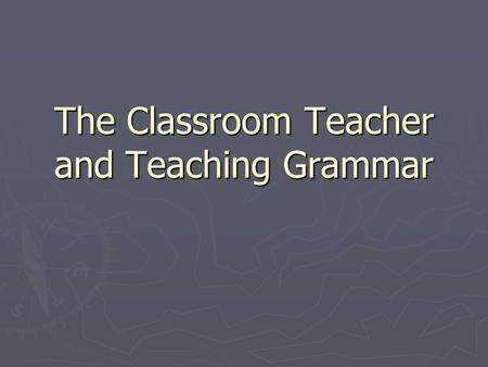 The Classroom Teacher and Teaching Grammar. What is needed in order for effective grammar teaching? ► Content Knowledge ► Pedagogical knowledge ► Pedagogical.