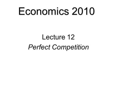 Economics 2010 Lecture 12 Perfect Competition. Competition  Perfect Competition  Firms Choices in Perfect Competition  The Firm's Short-Run Decision.