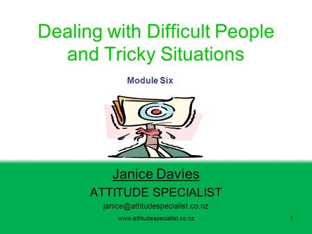 Dealing with Difficult People and Tricky Situations Janice Davies ATTITUDE SPECIALIST Module.