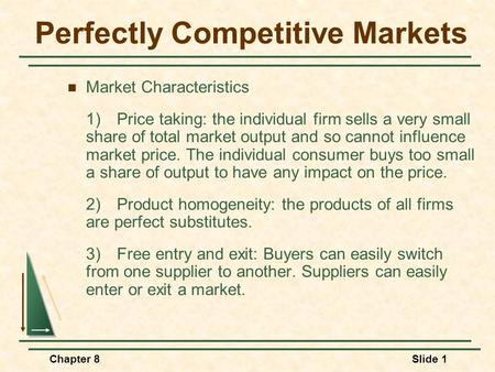 Chapter 8Slide 1 Perfectly Competitive Markets Market Characteristics 1)Price taking: the individual firm sells a very small share of total market output.
