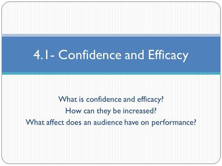 What is confidence and efficacy? How can they be increased? What affect does an audience have on performance? 4.1- Confidence and Efficacy.