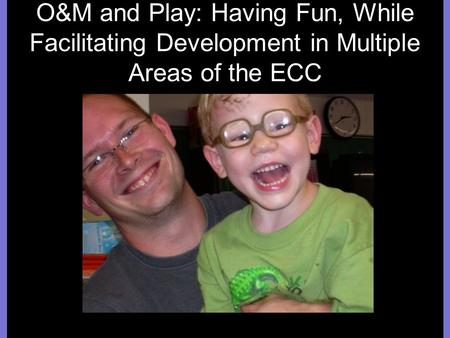 O&M and Play: Having Fun, While Facilitating Development in Multiple Areas of the ECC.
