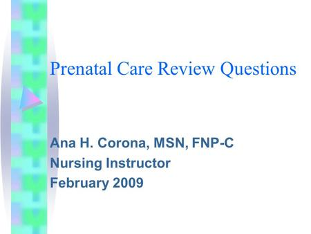 Prenatal Care Review Questions Ana H. Corona, MSN, FNP-C Nursing Instructor February 2009.