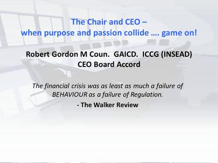 Better Boards Conference 2015 The Chair and CEO – when purpose and passion collide …. game on! Robert Gordon M Coun. GAICD. ICCG (INSEAD) CEO Board Accord.