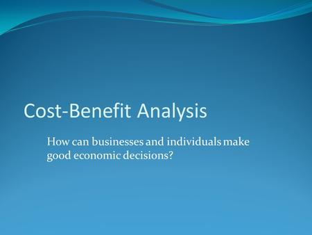 Cost-Benefit Analysis How can businesses and individuals make good economic decisions?