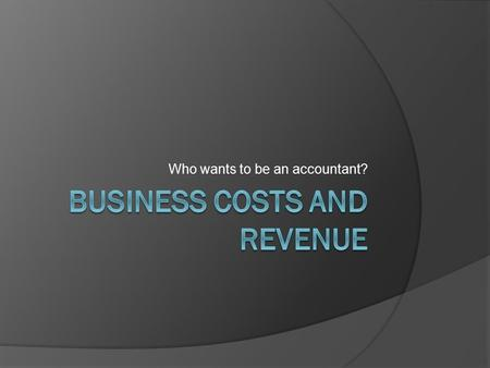 Who wants to be an accountant?. What is the Goal of Business Firms?  The goal of every company is to MAXIMIZE PROFITS.