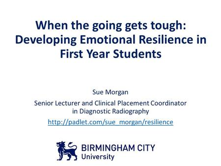 When the going gets tough: Developing Emotional Resilience in First Year Students Sue Morgan Senior Lecturer and Clinical Placement Coordinator in Diagnostic.