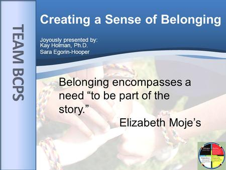 "Creating a Sense of Belonging Joyously presented by: Kay Holman, Ph.D. Sara Egorin-Hooper Belonging encompasses a need ""to be part of the story."" Elizabeth."