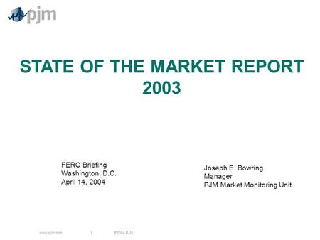 ©2004 PJM www.pjm.com 1 STATE OF THE MARKET REPORT 2003 Joseph E. Bowring Manager PJM Market Monitoring Unit FERC Briefing Washington, D.C. April 14, 2004.