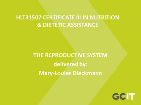 HLT31507 CERTIFICATE III IN NUTRITION & DIETETIC ASSISTANCE THE REPRODUCTIVE SYSTEM delivered by: Mary-Louise Dieckmann.