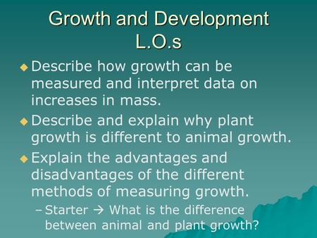 Growth and Development L.O.s   Describe how growth can be measured and interpret data on increases in mass.   Describe and explain why plant growth.