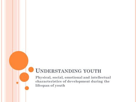 U NDERSTANDING YOUTH Physical, social, emotional and intellectual characteristics of development during the lifespan of youth.