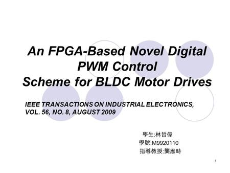 1 An FPGA-Based Novel Digital PWM Control Scheme for BLDC Motor Drives 學生 : 林哲偉 學號 :M9920110 指導教授 : 龔應時 IEEE TRANSACTIONS ON INDUSTRIAL ELECTRONICS, VOL.